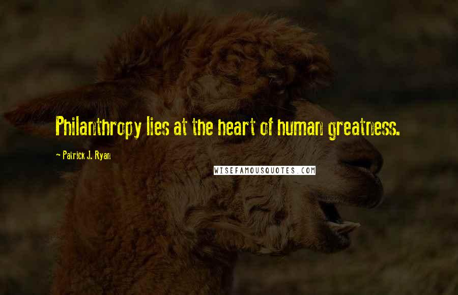 Patrick J. Ryan quotes: Philanthropy lies at the heart of human greatness.