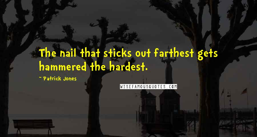 Patrick Jones quotes: The nail that sticks out farthest gets hammered the hardest.