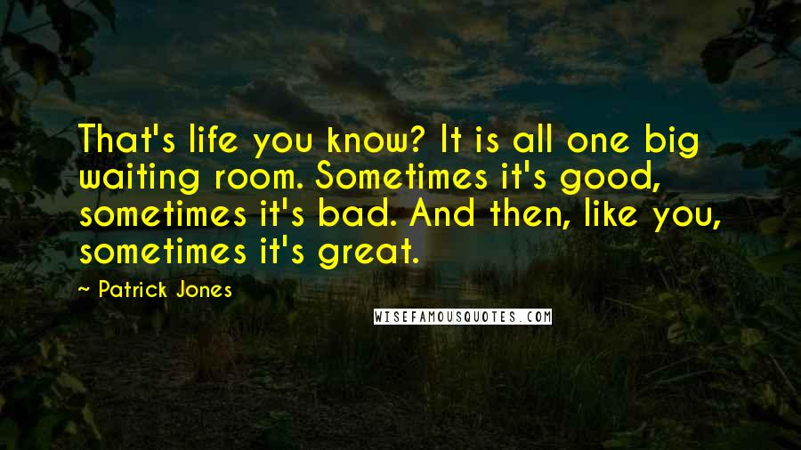 Patrick Jones quotes: That's life you know? It is all one big waiting room. Sometimes it's good, sometimes it's bad. And then, like you, sometimes it's great.