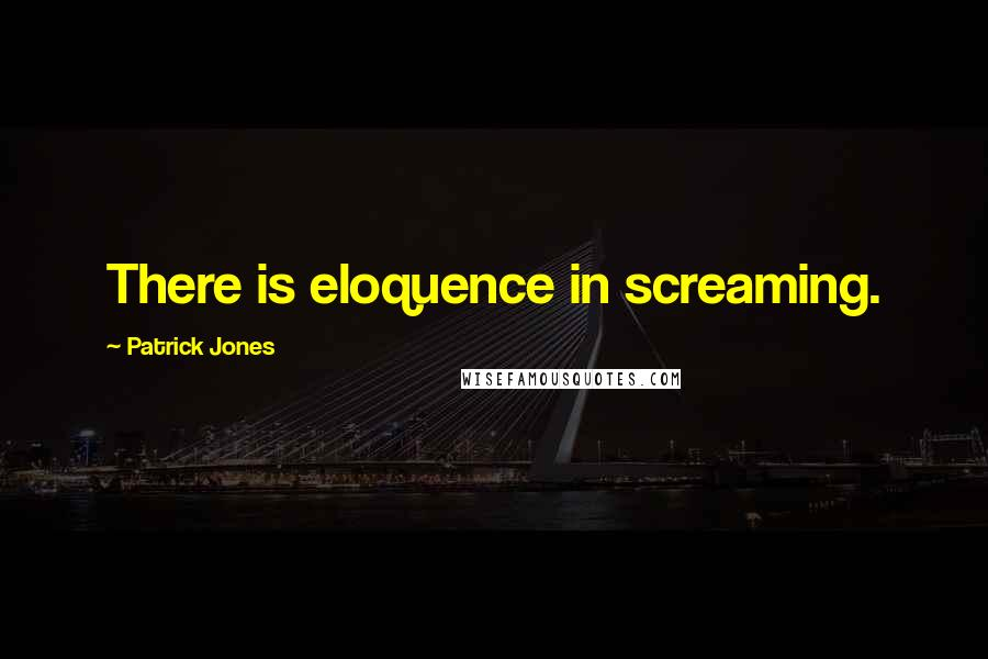 Patrick Jones quotes: There is eloquence in screaming.