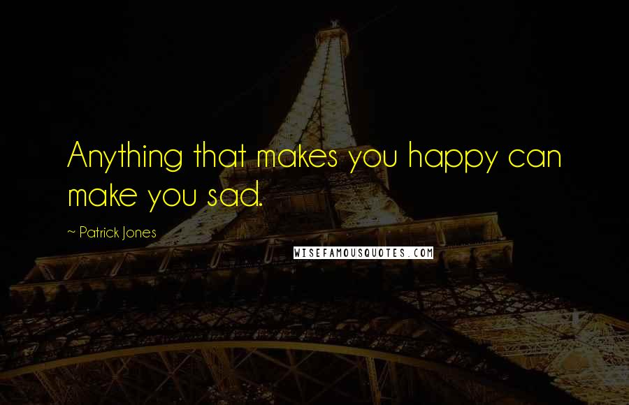 Patrick Jones quotes: Anything that makes you happy can make you sad.