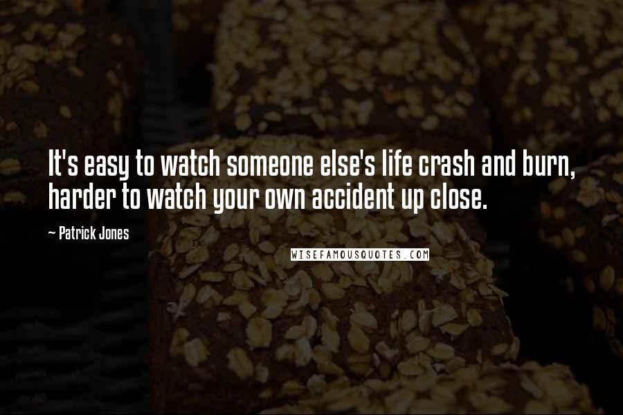 Patrick Jones quotes: It's easy to watch someone else's life crash and burn, harder to watch your own accident up close.