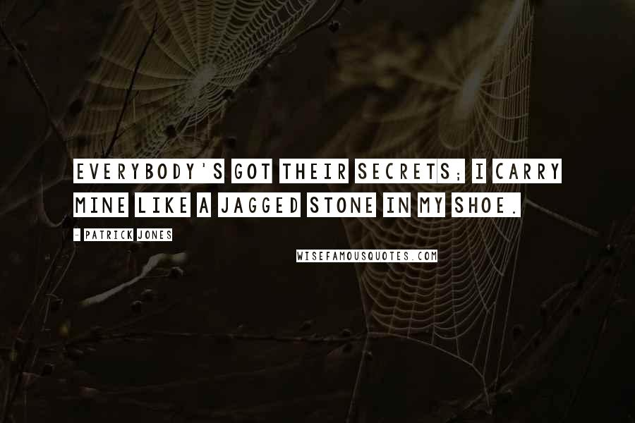 Patrick Jones quotes: Everybody's got their secrets; I carry mine like a jagged stone in my shoe.