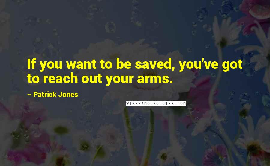Patrick Jones quotes: If you want to be saved, you've got to reach out your arms.
