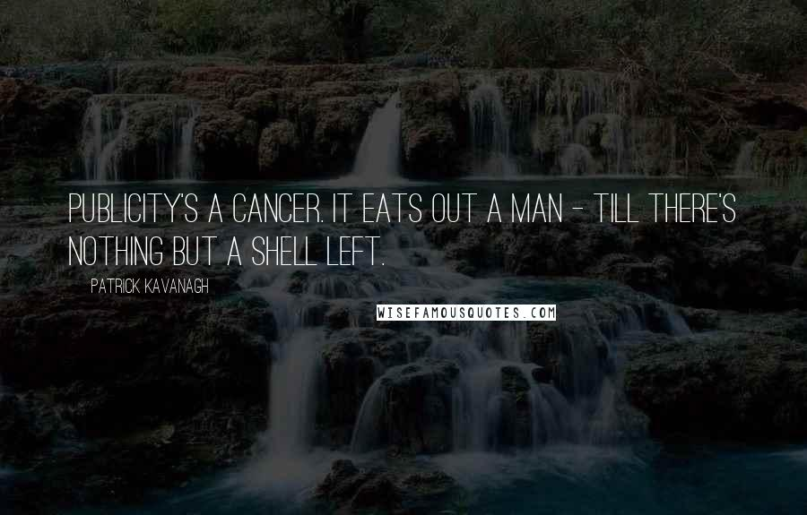 Patrick Kavanagh quotes: Publicity's a cancer. It eats out a man - till there's nothing but a shell left.