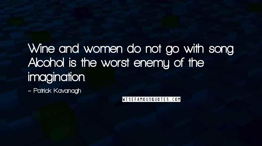 Patrick Kavanagh quotes: Wine and women do not go with song. Alcohol is the worst enemy of the imagination.