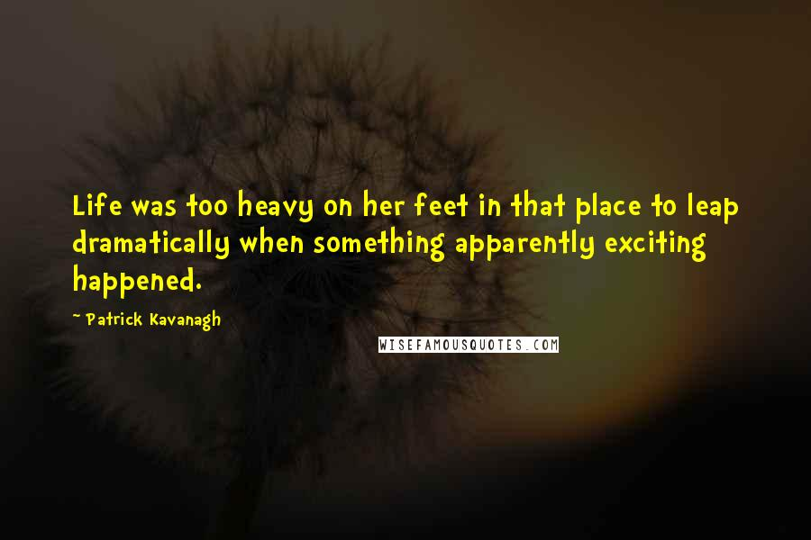 Patrick Kavanagh quotes: Life was too heavy on her feet in that place to leap dramatically when something apparently exciting happened.