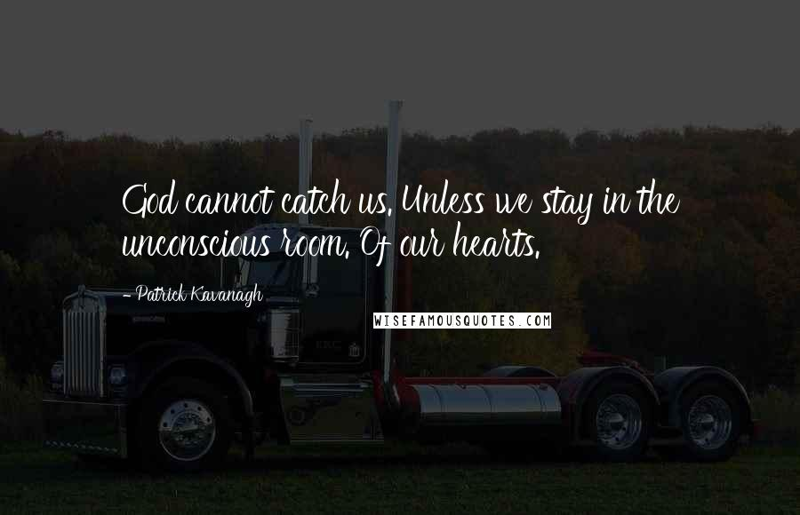 Patrick Kavanagh quotes: God cannot catch us. Unless we stay in the unconscious room. Of our hearts.