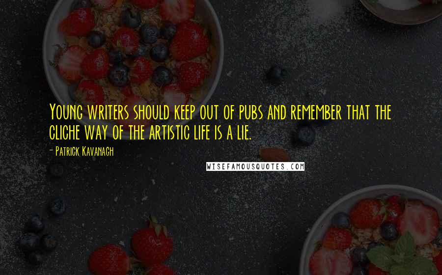 Patrick Kavanagh quotes: Young writers should keep out of pubs and remember that the cliche way of the artistic life is a lie.
