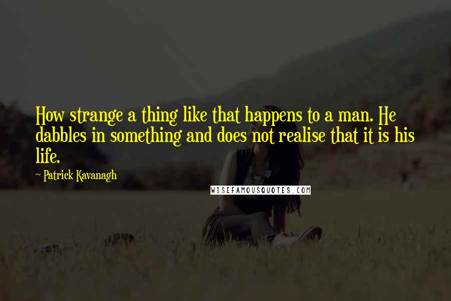 Patrick Kavanagh quotes: How strange a thing like that happens to a man. He dabbles in something and does not realise that it is his life.