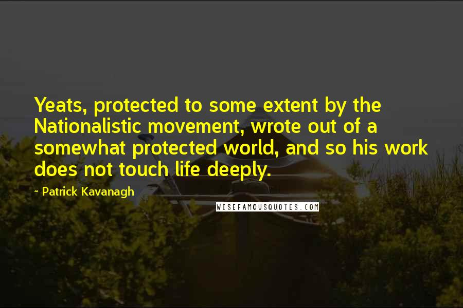 Patrick Kavanagh quotes: Yeats, protected to some extent by the Nationalistic movement, wrote out of a somewhat protected world, and so his work does not touch life deeply.