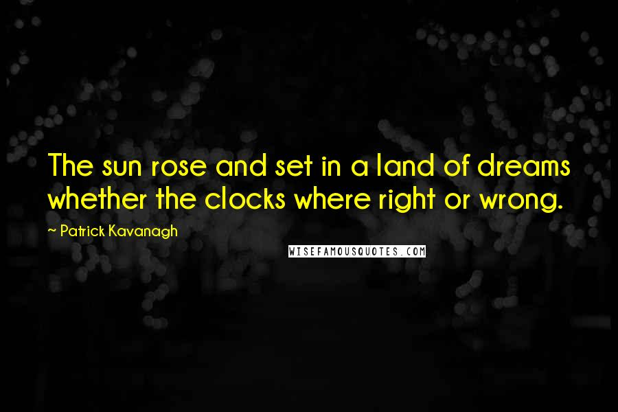 Patrick Kavanagh quotes: The sun rose and set in a land of dreams whether the clocks where right or wrong.