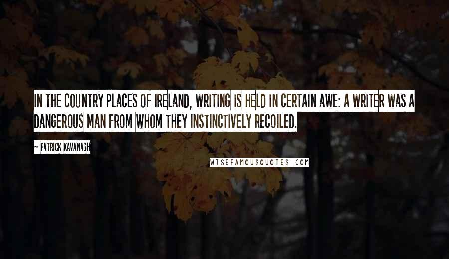 Patrick Kavanagh quotes: In the country places of Ireland, writing is held in certain awe: a writer was a dangerous man from whom they instinctively recoiled.