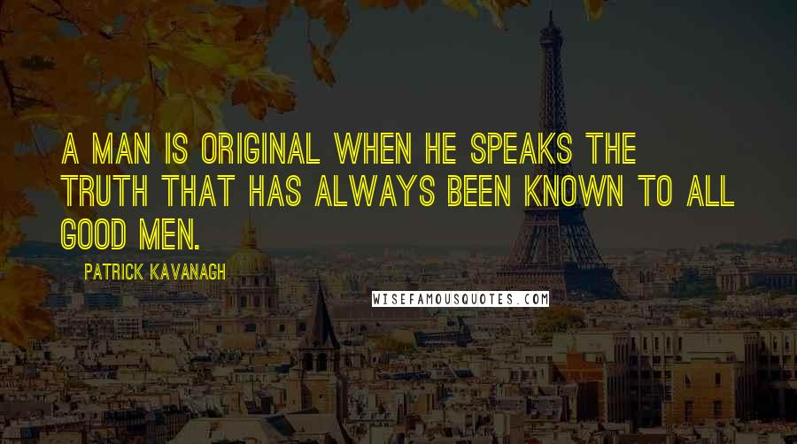 Patrick Kavanagh quotes: A man is original when he speaks the truth that has always been known to all good men.
