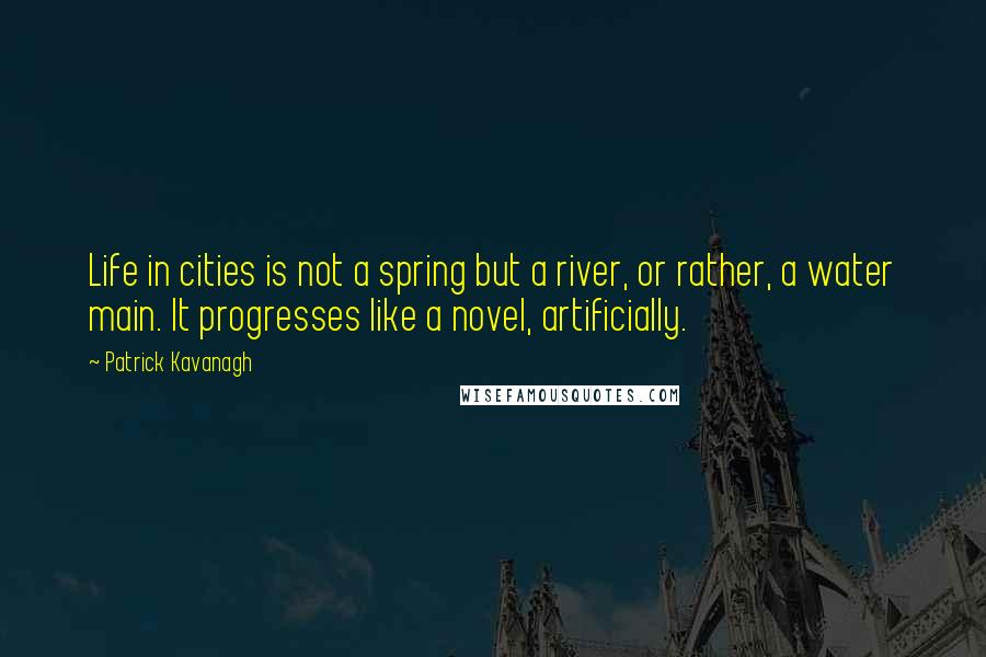 Patrick Kavanagh quotes: Life in cities is not a spring but a river, or rather, a water main. It progresses like a novel, artificially.