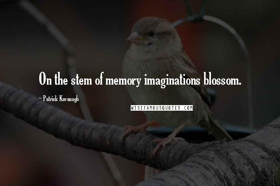 Patrick Kavanagh quotes: On the stem of memory imaginations blossom.