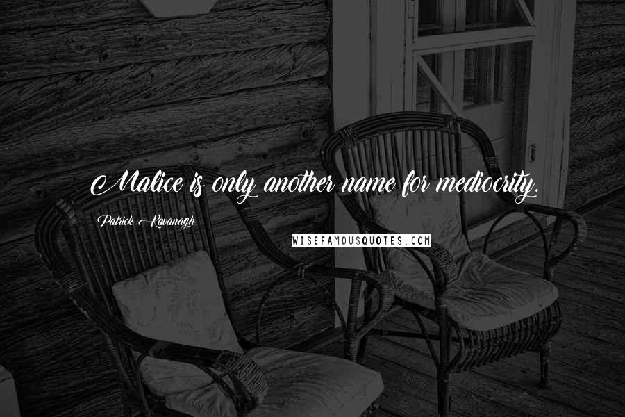 Patrick Kavanagh quotes: Malice is only another name for mediocrity.