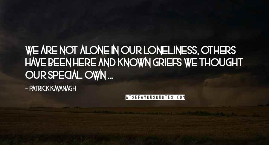 Patrick Kavanagh quotes: We are not alone in our loneliness, others have been here and known griefs we thought our special own ...