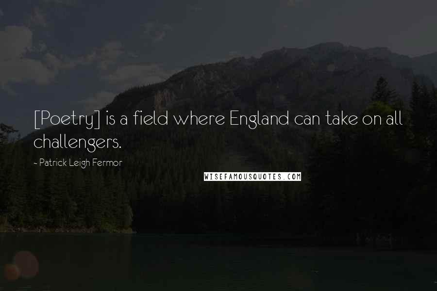 Patrick Leigh Fermor quotes: [Poetry] is a field where England can take on all challengers.