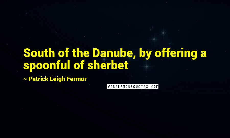 Patrick Leigh Fermor quotes: South of the Danube, by offering a spoonful of sherbet