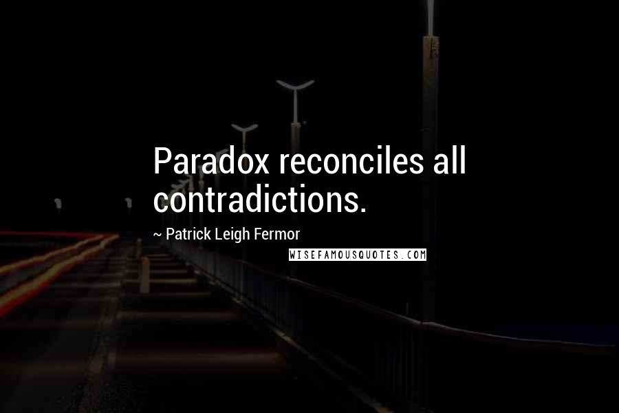 Patrick Leigh Fermor quotes: Paradox reconciles all contradictions.