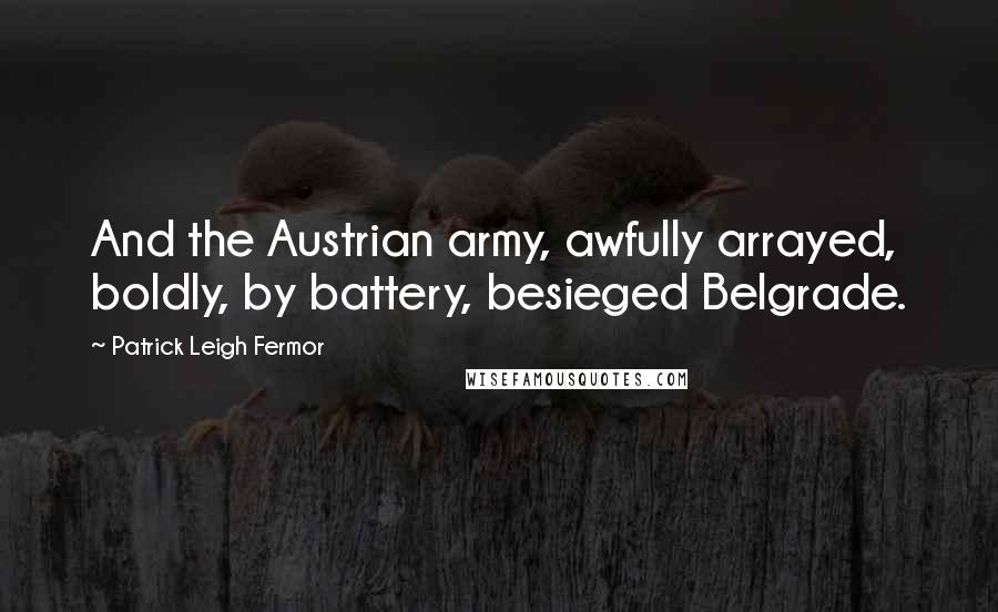 Patrick Leigh Fermor quotes: And the Austrian army, awfully arrayed, boldly, by battery, besieged Belgrade.