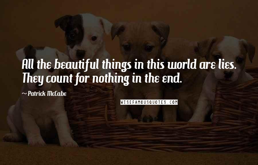 Patrick McCabe quotes: All the beautiful things in this world are lies. They count for nothing in the end.