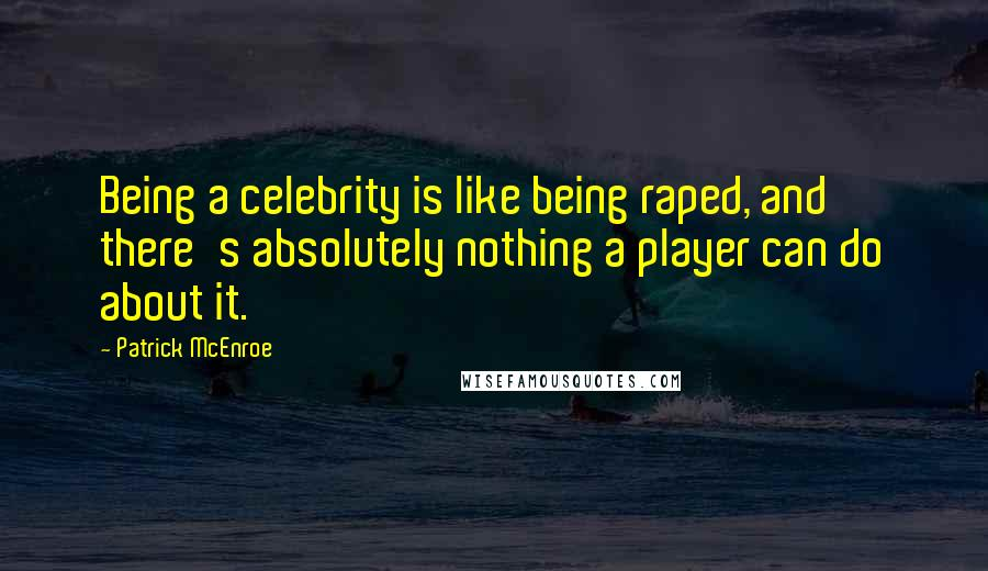 Patrick McEnroe quotes: Being a celebrity is like being raped, and there's absolutely nothing a player can do about it.