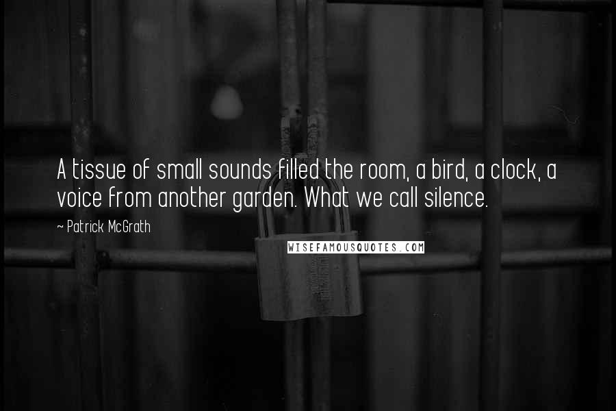 Patrick McGrath quotes: A tissue of small sounds filled the room, a bird, a clock, a voice from another garden. What we call silence.