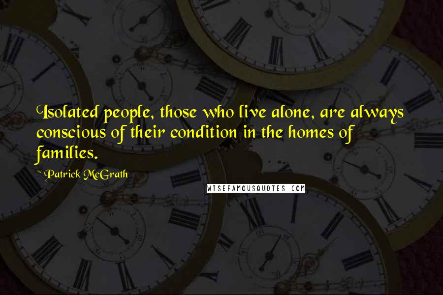 Patrick McGrath quotes: Isolated people, those who live alone, are always conscious of their condition in the homes of families.