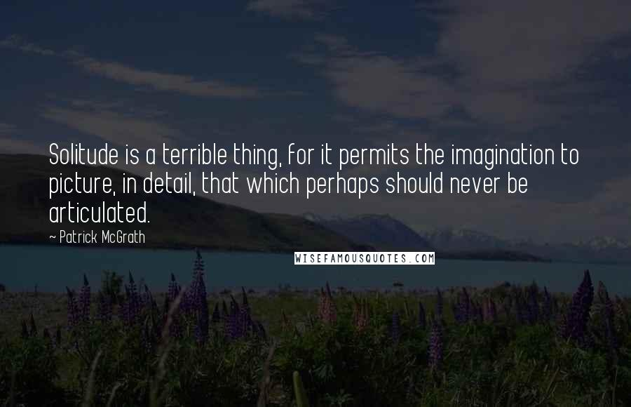 Patrick McGrath quotes: Solitude is a terrible thing, for it permits the imagination to picture, in detail, that which perhaps should never be articulated.