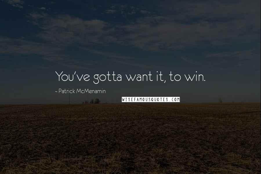 Patrick McMenamin quotes: You've gotta want it, to win.