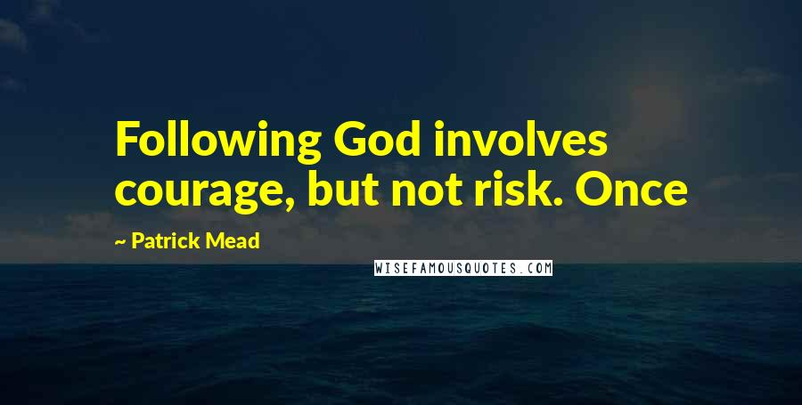 Patrick Mead quotes: Following God involves courage, but not risk. Once