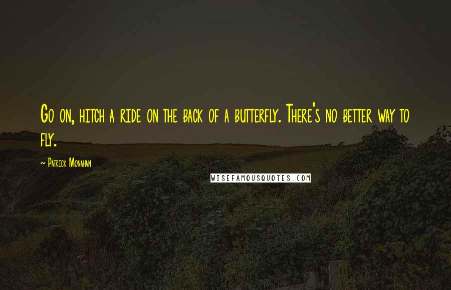 Patrick Monahan quotes: Go on, hitch a ride on the back of a butterfly. There's no better way to fly.