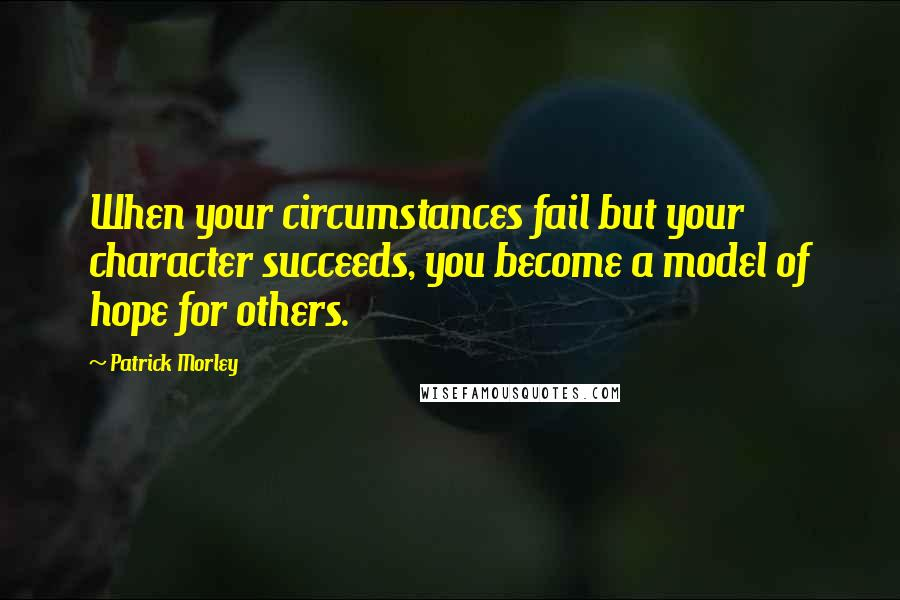 Patrick Morley quotes: When your circumstances fail but your character succeeds, you become a model of hope for others.