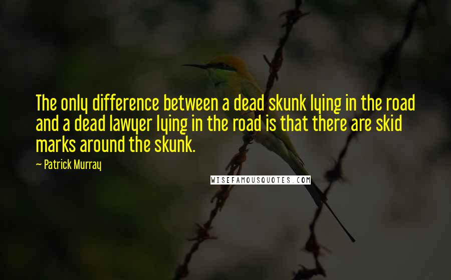 Patrick Murray quotes: The only difference between a dead skunk lying in the road and a dead lawyer lying in the road is that there are skid marks around the skunk.