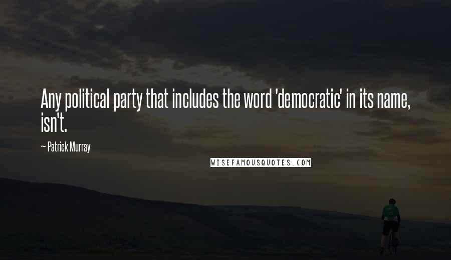Patrick Murray quotes: Any political party that includes the word 'democratic' in its name, isn't.