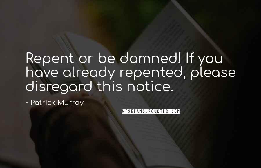 Patrick Murray quotes: Repent or be damned! If you have already repented, please disregard this notice.