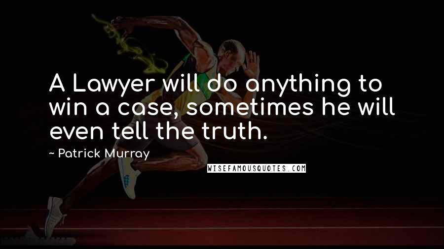 Patrick Murray quotes: A Lawyer will do anything to win a case, sometimes he will even tell the truth.
