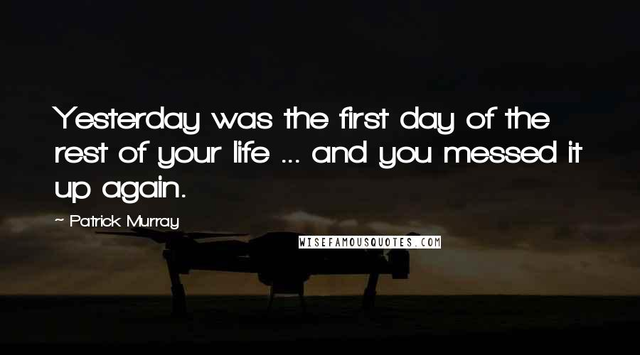Patrick Murray quotes: Yesterday was the first day of the rest of your life ... and you messed it up again.
