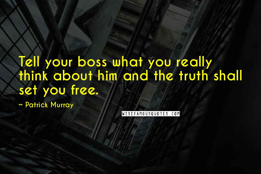 Patrick Murray quotes: Tell your boss what you really think about him and the truth shall set you free.