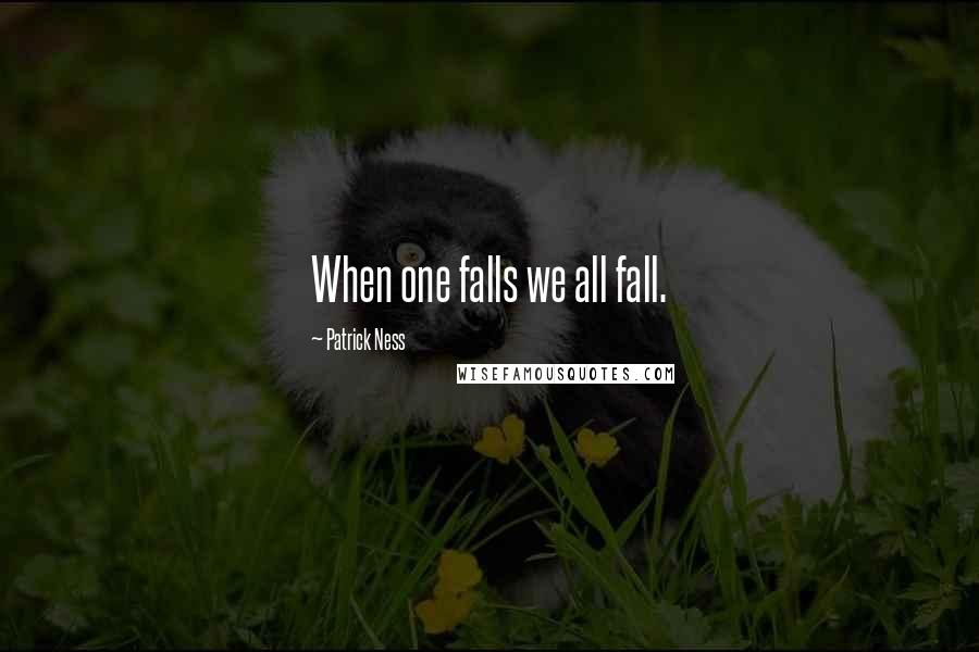 Patrick Ness quotes: When one falls we all fall.