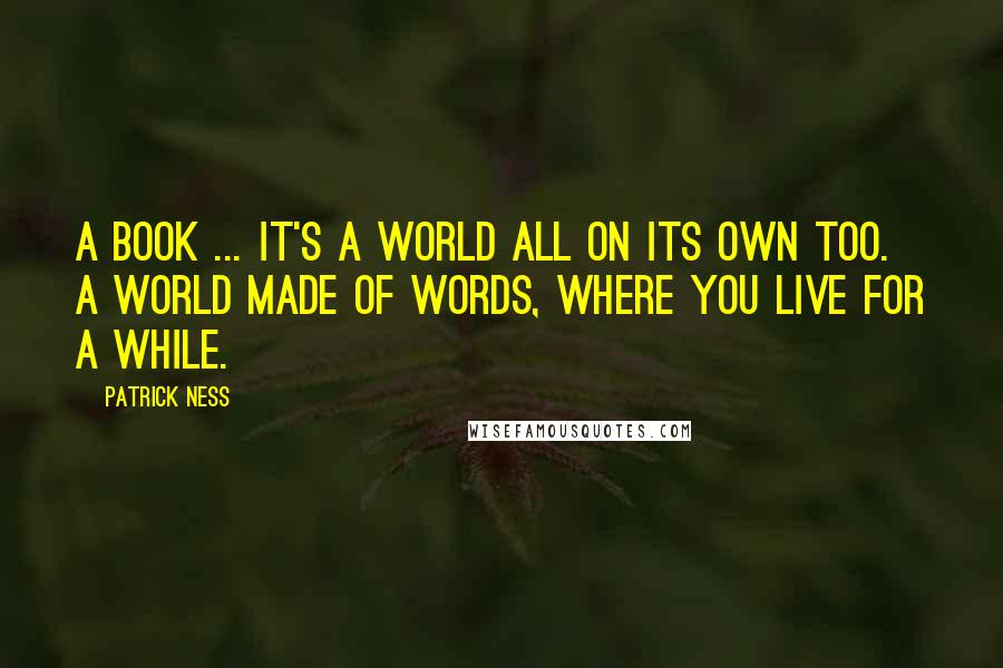 Patrick Ness quotes: A book ... it's a world all on its own too. A world made of words, where you live for a while.