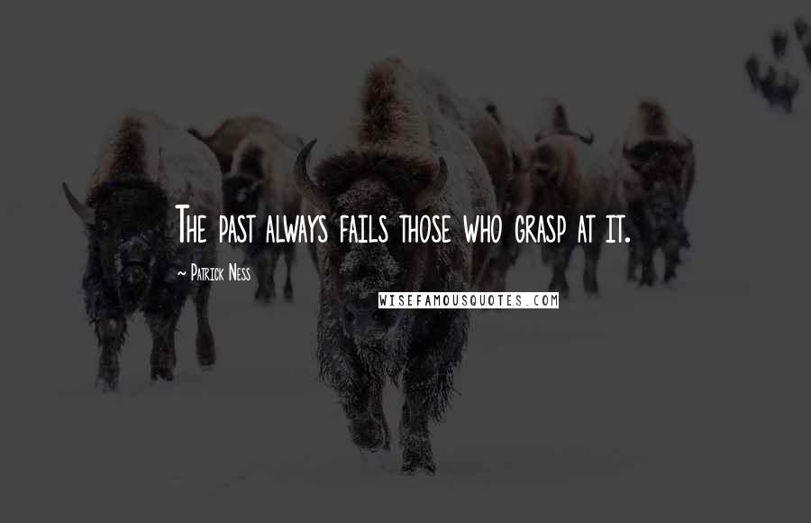Patrick Ness quotes: The past always fails those who grasp at it.