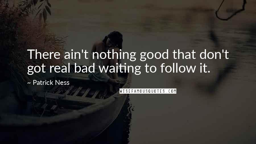Patrick Ness quotes: There ain't nothing good that don't got real bad waiting to follow it.
