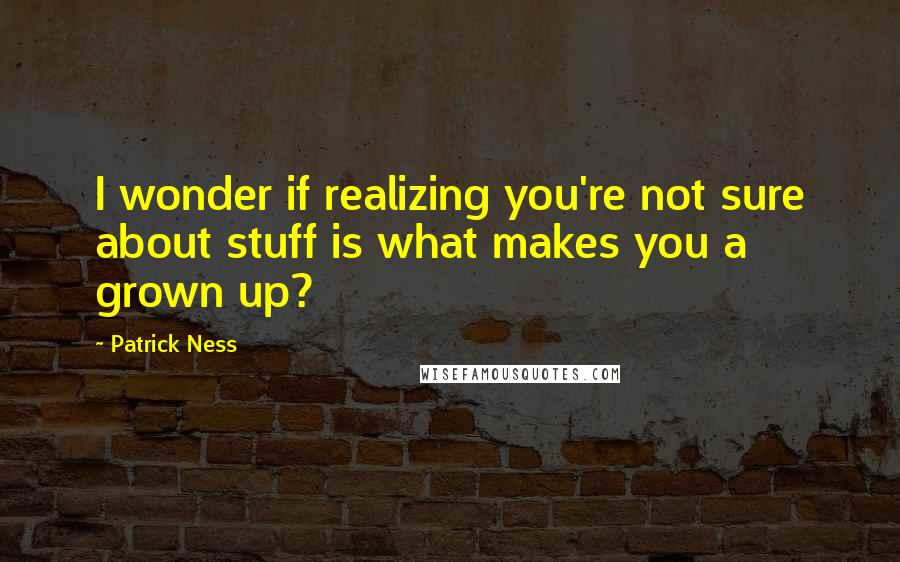 Patrick Ness quotes: I wonder if realizing you're not sure about stuff is what makes you a grown up?