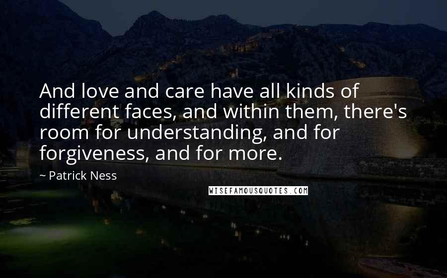 Patrick Ness quotes: And love and care have all kinds of different faces, and within them, there's room for understanding, and for forgiveness, and for more.