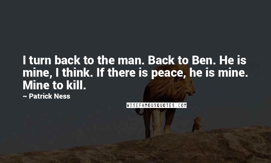 Patrick Ness quotes: I turn back to the man. Back to Ben. He is mine, I think. If there is peace, he is mine. Mine to kill.