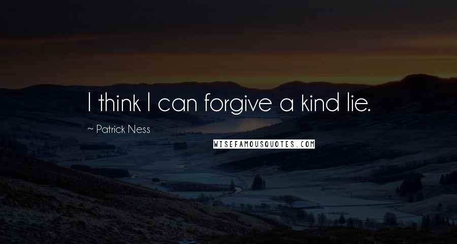 Patrick Ness quotes: I think I can forgive a kind lie.