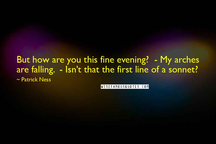 Patrick Ness quotes: But how are you this fine evening? - My arches are falling. - Isn't that the first line of a sonnet?